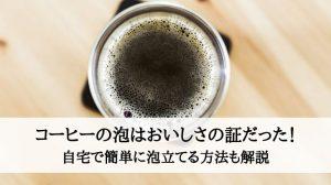 コーヒーの泡はおいしさの証だった!自宅で簡単に泡立てる方法も解説