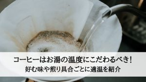 コーヒーはお湯の温度にこだわるべき!好む味や煎り具合ごとに適温を紹介
