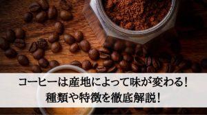 コーヒーは産地によって味が変わる!種類や特徴を徹底解説!