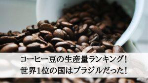 コーヒー豆の生産量ランキング!世界1位の国はブラジルだった!