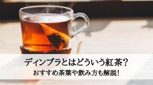 ディンブラとはどういう紅茶?おすすめ茶葉や飲み方も解説!