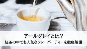 アールグレイとは? 紅茶の中でも人気なフレーバーティーを徹底解説