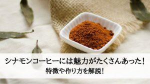 シナモンコーヒーには魅力がたくさんあった!特徴や作り方を解説!