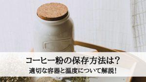 コーヒー粉の保存方法は?適切な容器と温度について解説!