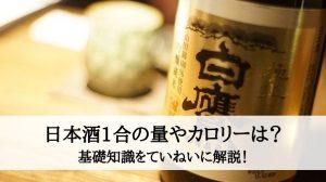 日本酒1合の量やカロリーは?基礎知識をていねいに解説!