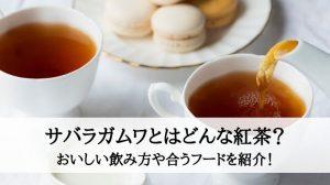 サバラガムワとはどんな紅茶?おいしい飲み方や合うフードを紹介!