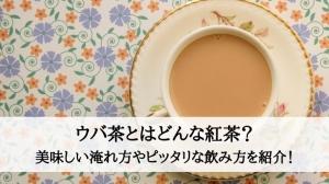 ウバ茶とはどんな紅茶?美味しい淹れ方やピッタリな飲み方を紹介!