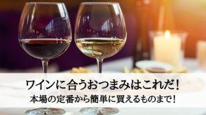 ワインに合うおつまみはこれだ!本場の定番から簡単に買えるものまで!