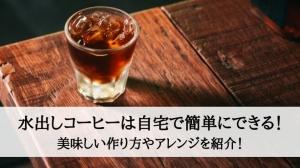 水出しコーヒーは自宅で簡単にできる!美味しい作り方やアレンジを紹介!