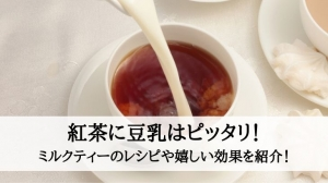 紅茶に豆乳はピッタリ!ミルクティーのレシピや嬉しい効果を紹介!