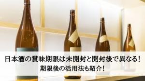 日本酒の賞味期限は未開封と開封後で異なる!期限後の活用法も紹介!