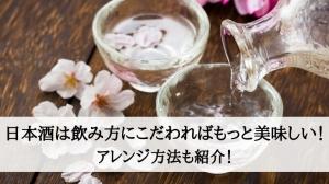 日本酒は飲み方にこだわればもっと美味しい!アレンジ方法も紹介!