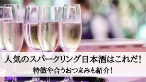 人気のスパークリング日本酒はこれだ!特徴や合うおつまみも紹介!